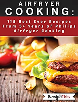 Airfryer Cooking:  118 Best Ever Recipes From 5+ Years Of Philips Airfryer Cooking by [This, Recipe]