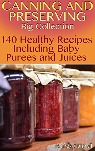 Canning and Preserving Big Collection: 140 Healthy Recipes Including Baby Purees and Juices: (Canning Recipes, How to Store Food) by Brandy  Cantrell