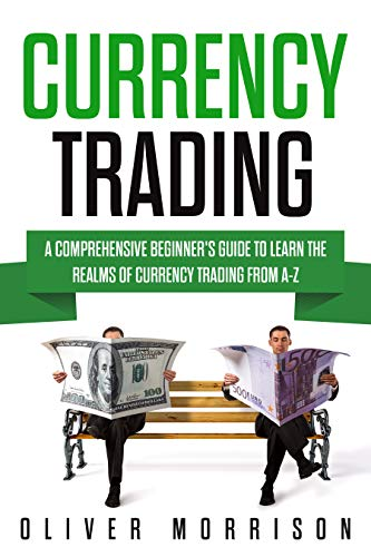 Currency Trading: A Comprehensive Beginner's Guide to Learn the Realms of Currency Trading From A-Z