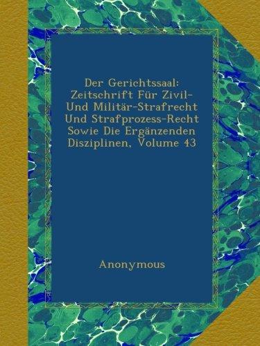 Der Gerichtssaal: Zeitschrift Für Zivil- Und Militär-Strafrecht Und Strafprozess-Recht Sowie Die Ergänzenden Disziplinen, Volume 43 (German Edition) pdf epub