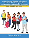 Writing Educationally Relevant and Legally Compliant Individualized Education Programs (IEPs) for Preschool and Elementary Age Students with Disabilities : A Guide for General and Special Educators, Hyatt, Keith James and Filler, John W., 1465223487