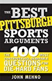 Front cover for the book The best Pittsburgh sports arguments : the 100 most controversial, debatable questions for die-hard fans by John Mehno
