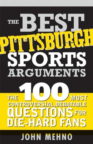 The Best Pittsburgh Sports Arguments: The 100 Most Controversial, Debatable Questions for Die-Hard Fans (Best Sports Arguments Book 0)