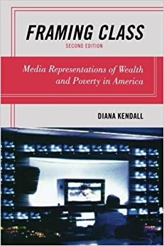 Framing Class: Media Representations of Wealth and Poverty in America by Kendall, Diana (2011)