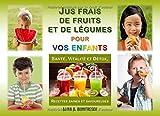 Jus frais de fruits et de légumes pour vos enfants: Santé, Vitalité et Détox, Recettes saines et savoureuses