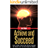 Achieve and Succeed: Learn The Most Effective Goal Setting Techniques Ever Devised and Turn Your Dreams Into Reality