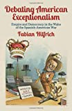 Debating American Exceptionalism : Empire and Democracy in the Wake of the Spanish-American War, Hilfrich, Fabian, 023039289X