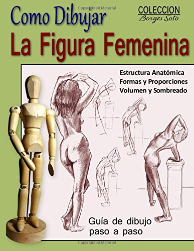 Como Dibujar la Figura Femenina / Anatomia Humana: Tecnicas para dibujar paso a paso (Coleccion Borges Soto) (Volume 11) (Spanish Edition) [Roland Borges Soto] (Tapa Blanda)