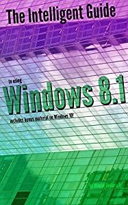 The Intelligent Guide to Using Windows 8.1: Includes Bonus Material on Windows 10!