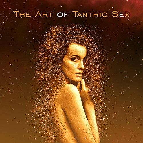 The Art of Tantric Sex: The Best Sensual & Passionate Music for Erotic Massage, Tantra Relaxation, Making Love, All Shades of Love