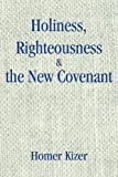 Holiness, Righteousness and the New Covenant, Homer Kizer, 0595258913