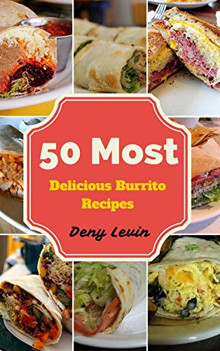 Burrito Cookbook : 50 Most Delicious of Burrito Recipes (Burrito Cookbook, Burrito Cookbooks,  Burrito Recipe, Burrito Recipes, Burrito Maker, Burrito Book, Burrito Books)