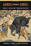 Arming Without Aiming : India's Military Modernization, Cohen, Stephen P. and Dasgupta, Sunil, 0815722540