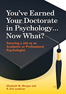 You've Earned Your Doctorate in Psychology . Now What?: Securing a Job As an Academic or Professional Psychologist