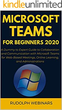 MICROSOFT TEAMS FOR BEGINNERS 2020: A Dummy to Expert Guide to Collaboration and Communication with Microsoft Teams for Web-Based Meetings, Online Learning, and Administrations
