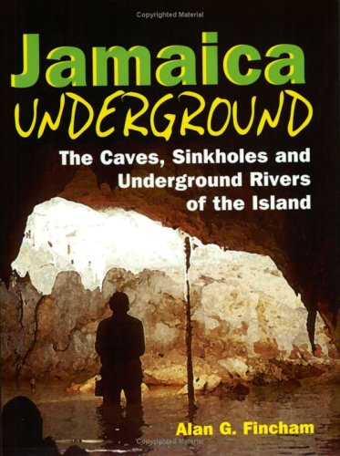 Jamaica Underground: The Caves, Sinkholes and Underground Rivers of the Island
