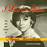 I Love the Illusion: The Life and Career of Agnes Moorehead, 2nd Edition | Charles Tranberg
