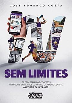 Sem Limites: Do pequeno comércio de sapatos ao maior e-commerce esportivo da América Latina por [Costa, José Eduardo]