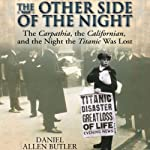 Other Side of the Night: The Carpathia, the Californian and the Night the Titanic Was Lost | Daniel Allen Butler