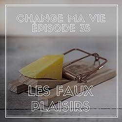 Les Faux Plaisirs (Change ma vie 35)