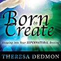 Born to Create: Stepping into Your Supernatural Destiny Audiobook by Theresa Dedmon Narrated by Lori L. Parker