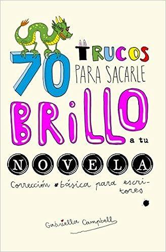70 trucos para sacarle brillo a tu novela: Corrección básica para escritores (Spanish Edition): Gabriella Campbell, Alfonso Faci, Libertad Delgado: ...
