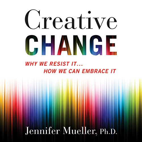 Creative Change: Why We Resist It.How We Can Embrace It