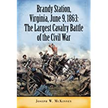Brandy Station, Virginia, June 9, 1863: The Largest Cavalry Battle of the Civil War
