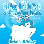 Put Your Mind to Work & Achieve Your Dreams | Marshall Scott-Williams