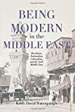 Being Modern in the Middle East: Revolution, Nationalism, Colonialism, and the Arab Middle Class