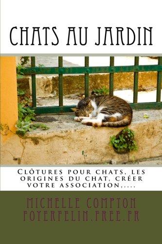 Read Online Chats au jardin: Guide pratique pour les particuliers concernés par les chats. Inclus : clôtures pour chats, l'histoire de l'origine du chat, créer ... tous ! (Volume 1) (French Edition) pdf
