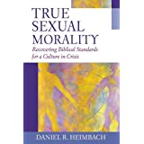 True Sexual Morality: Recovering Biblical Standards for a Culture in Crisis