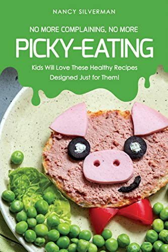 No More Complaining, No More Picky-Eating: Kids Will Love These Healthy Recipes Designed Just for Them! by Nancy Silverman