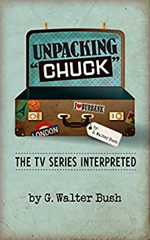 "Unpacking ""Chuck"": The TV Series Interpreted by [Bush, G. Walter]"