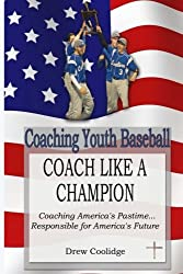 Coaching Youth Baseball: COACH LIKE A CHAMPION: Coaching America's Pastime...Responsible for America's Future