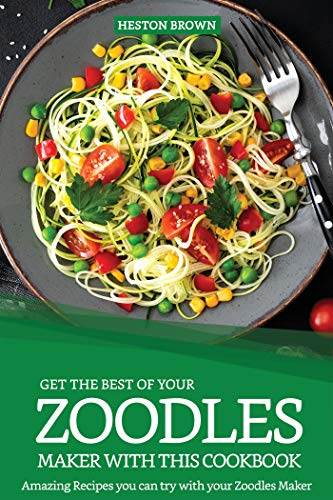 Get the Best of your Zoodles Maker with this Cookbook: Amazing Recipes you can try with your Zoodles Maker