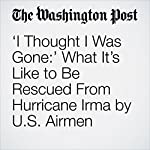'I Thought I Was Gone:' What It's Like to Be Rescued From Hurricane Irma by U.S. Airmen | Avi Selk