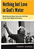 img - for Nothing but Love in God's Water: Volume 1: Black Sacred Music from the Civil War to the Civil Rights Movement book / textbook / text book