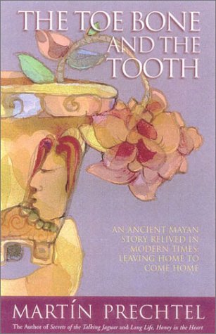 The Toe Bone and the Tooth: An Ancient Mayan Story Relived in Modern Times: Leaving Home to Come Home