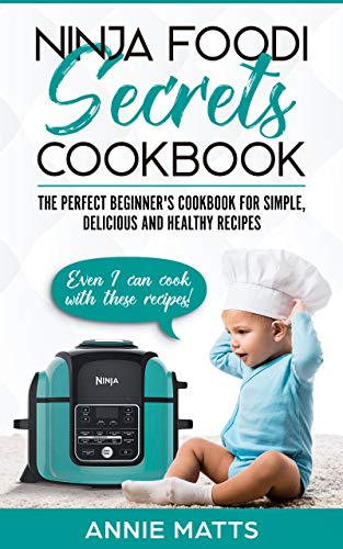 Ninja Foodi Secrets Cookbook: The Perfect Beginner's Cookbook for Simple, Delicious and Healthy Recipes by Annie Matts