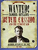 Butch Cassidy and the Sundance Kid: Notorious Outlaws of the West (Wanted! Famous Outlaws)