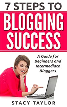 7 Steps to Blogging Success: A Guide for Beginners and Intermediate Bloggers by [Taylor, Stacy]