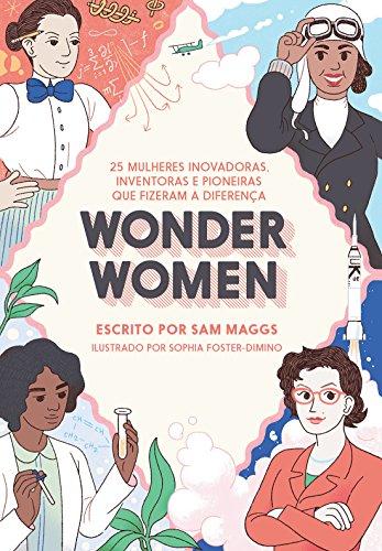 Wonder Women. 25 Mulheres Inovadoras, Inventoras e Pioneiras que Fizeram a Diferença - Volume 1