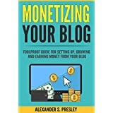 Monetizing Your Blog: Foolproof Guide For Setting Up, Growing and Earning Money From Your Blog (Optimizing, Affiliate...