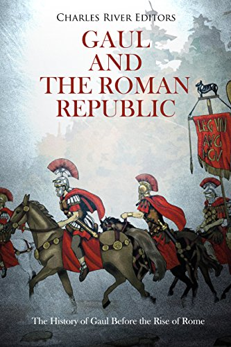 Gaul and the Roman Republic: The History of Gaul Before the Rise of Rome