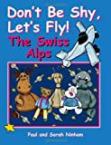 Don't Be Shy, Let's Fly! the Swiss Alps, Paul Ninham and Sarah Ninham, 1847484727