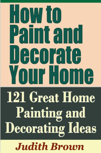 How to Paint and Decorate Your Home - 121 Great Home Painting and Decorating Ideas