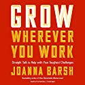 Grow Wherever You Work: Straight Talk to Help with Your Toughest Challenges Audiobook by Joanna Barsh Narrated by Eva Kaminsky