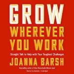 Grow Wherever You Work: Straight Talk to Help with Your Toughest Challenges | Joanna Barsh
