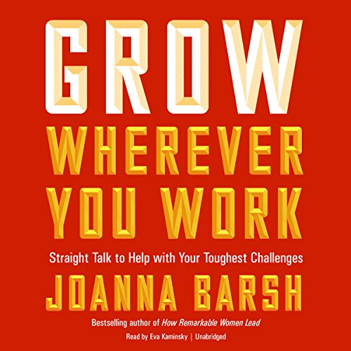 Grow Wherever You Work: Straight Talk to Help with Your Toughest Challenges
